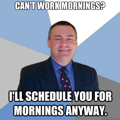 bad boss memes I don't care that you can't work mornings